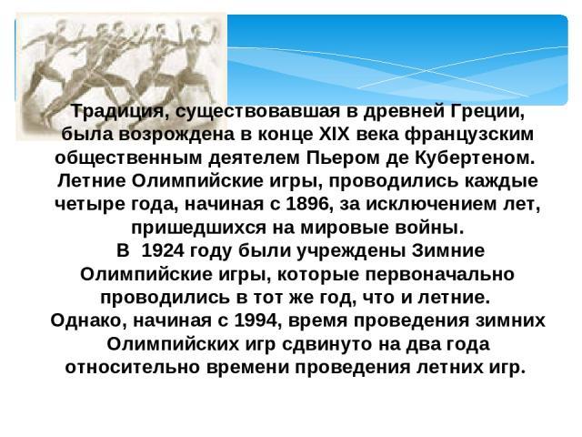 Традиция, существовавшая в древней Греции, была возрождена в конце XIX века французским общественным деятелем Пьером де Кубертеном. Летние Олимпийские игры, проводились каждые четыре года, начиная с 1896, за исключением лет, пришедшихся на мировые в…