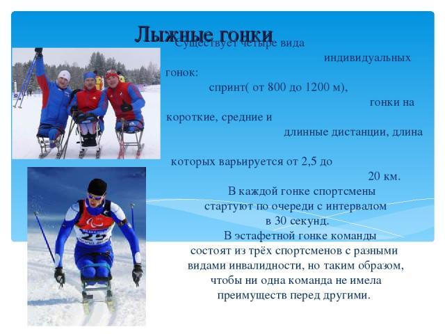 Лыжные гонки Существует четыре вида индивидуальных гонок: спринт( от 800 до 1200 м), гонки на короткие, средние и длинные дистанции, длина которых варьируется от 2,5 до 20 км. В каждой гонке спортсмены стартуют по очереди с интервалом в 30 секунд. В…