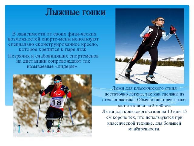 Лыжные гонки В зависимости от своих физи-ческих возможностей спортс-мены используют специально сконструированное кресло, которое крепится к паре лыж. Незрячих и слабовидящих спортсменов на дистанции сопровождают так называемые «лидеры». Лыжи для кла…