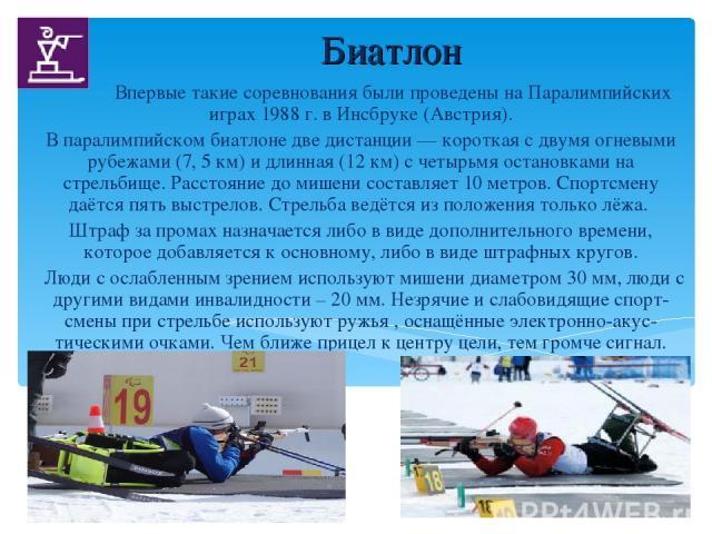 Биатлон Впервые такие соревнования были проведены на Паралимпийских играх 1988 г. в Инсбруке (Австрия). В паралимпийском биатлоне две дистанции — короткая с двумя огневыми рубежами (7, 5 км) и длинная (12 км) с четырьмя остановками на стрельбище. Ра…