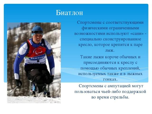 Биатлон Спортсмены с соответствующими физическими ограниченными возможностями используют «сани» - специально сконструированное кресло, которое крепится к паре лыж. Такие лыжи короче обычных и присоединяются к креслу с помощью обычных креплений, испо…