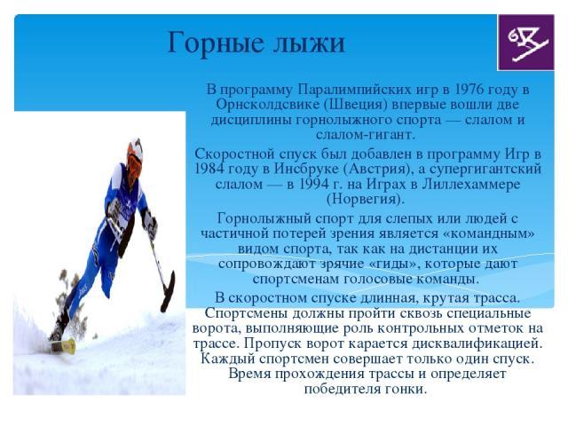 Горные лыжи В программу Паралимпийских игр в 1976 году в Орнсколдсвике (Швеция) впервые вошли две дисциплины горнолыжного спорта — слалом и слалом-гигант. Скоростной спуск был добавлен в программу Игр в 1984 году в Инсбруке (Австрия), а супергигантс…