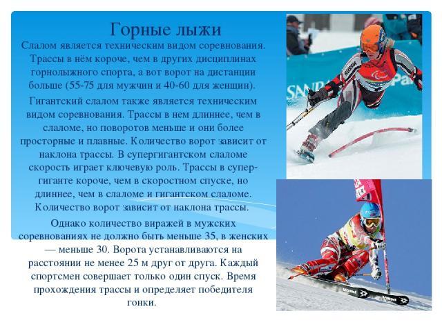 Горные лыжи Слалом является техническим видом соревнования. Трассы в нём короче, чем в других дисциплинах горнолыжного спорта, а вот ворот на дистанции больше (55-75 для мужчин и 40-60 для женщин). Гигантский слалом также является техническим видом …