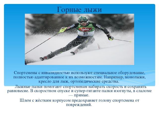 Горные лыжи Спортсмены с инвалидностью используют специальное оборудование, полностью адаптированное к их возможностям. Например, монолыжи, кресло для лыж, ортопедические средства. Лыжные палки помогают спортсменам набирать скорость и сохранять равн…