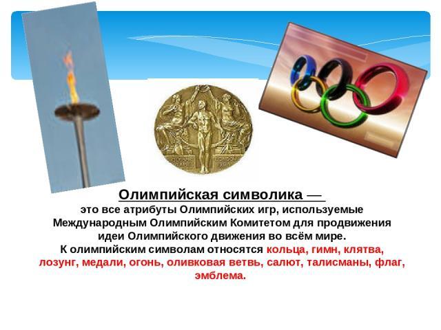 Олимпийская символика— это все атрибуты Олимпийских игр, используемые Международным Олимпийским Комитетом для продвижения идеи Олимпийского движения во всём мире. К олимпийским символам относятся кольца, гимн, клятва, лозунг, медали, огонь, оливков…