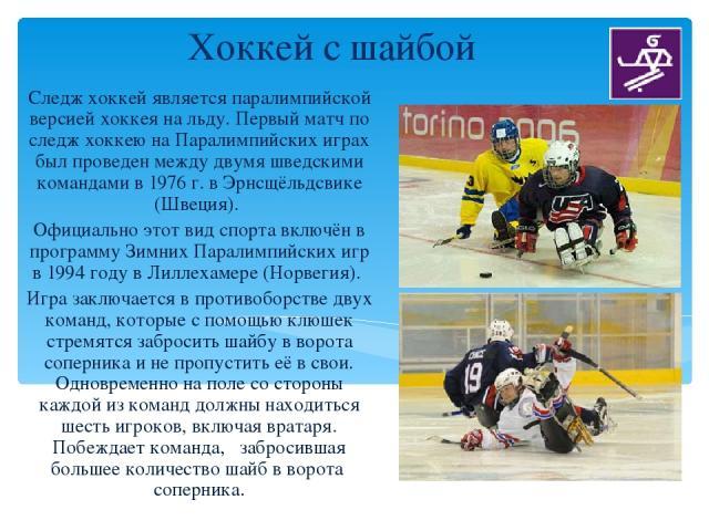 Хоккей с шайбой Следж хоккей является паралимпийской версией хоккея на льду. Первый матч по следж хоккею на Паралимпийских играх был проведен между двумя шведскими командами в 1976 г. в Эрнсщёльдсвике (Швеция). Официально этот вид спорта включён в п…