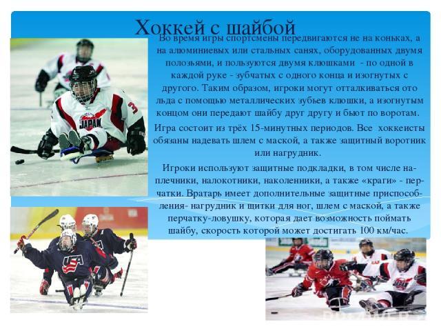 Хоккей с шайбой Во время игры спортсмены передвигаются не на коньках, а на алюминиевых или стальных санях, оборудованных двумя полозьями, и пользуются двумя клюшками - по одной в каждой руке - зубчатых с одного конца и изогнутых с другого. Таким обр…