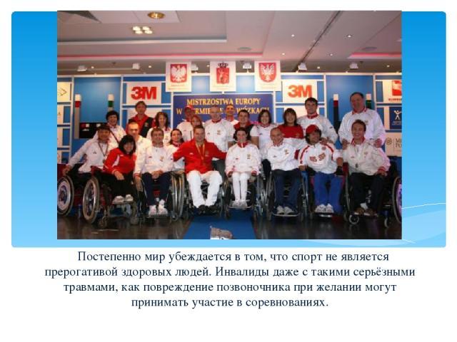 Постепенно мир убеждается в том, что спорт не является прерогативой здоровых людей. Инвалиды даже с такими серьёзными травмами, как повреждение позвоночника при желании могут принимать участие в соревнованиях.