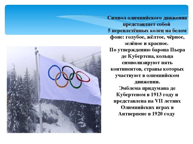 Символ олимпийского движения представляет собой 5 переплетённых колец на белом фоне: голубое, жёлтое, чёрное, зелёное и красное. По утверждению барона Пьера де Кубертена, кольца символизируют пять континентов, страны которых участвуют в олимпийском …