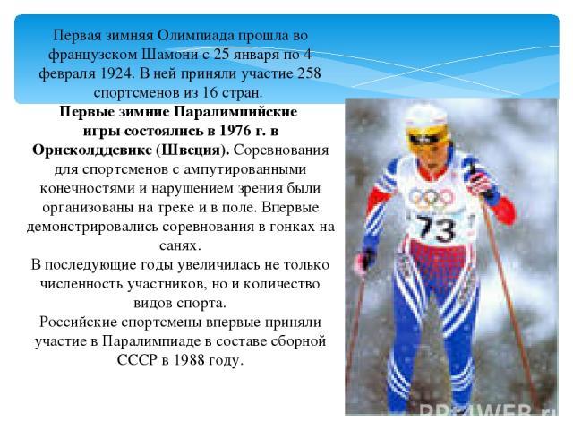 Первая зимняя Олимпиада прошла во французском Шамони с 25 января по 4 февраля 1924. В ней приняли участие 258 спортсменов из 16 стран. ПервыезимниеПаралимпийские игрысостоялись в 1976 г. в Орнсколддсвике (Швеция). Соревнования для спортсменов с …