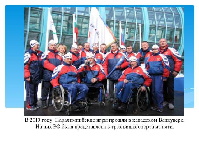 В 2010 году Паралимпийские игры прошли в канадском Ванкувере. На них РФ была представлена в трёх видах спорта из пяти.