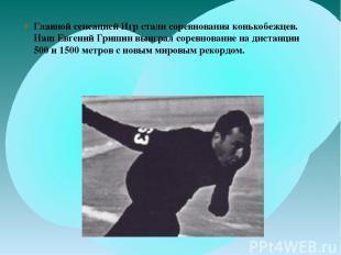 Главной сенсацией Игр стали соревнования конькобежцев. Наш Евгений Гришин выигра
