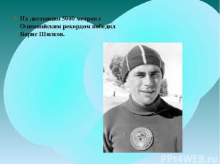 На дистанции 5000 метров с Олимпийским рекордом победил Борис Шилков.