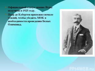 Официальный статус зимние Игры получили в 1925 году. Пьер де Кубертен приложил н