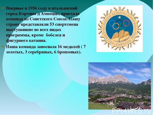 Впервые в 1956 году в итальянский город Кортина д Ампеццо, приехала команда из Советского Союза. Нашу страну представляли 53 спортсмена выступавшие во всех видах программы, кроме бобслея и фигурного катания. Наша команда завоевала 16 медалей ( 7 зол…