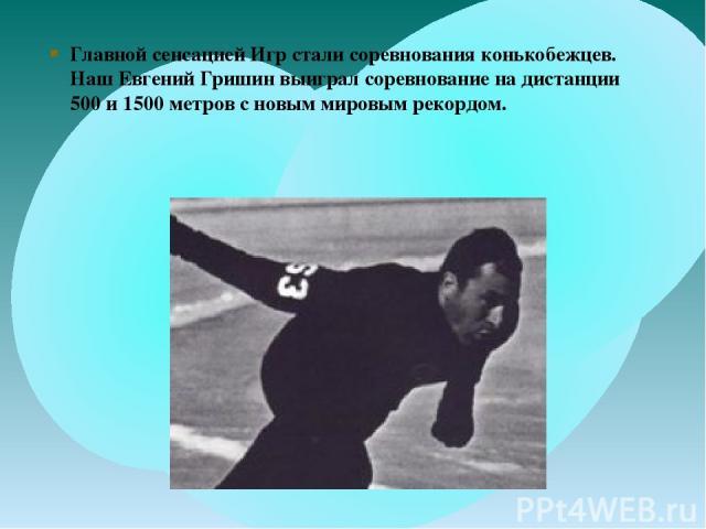 Главной сенсацией Игр стали соревнования конькобежцев. Наш Евгений Гришин выиграл соревнование на дистанции 500 и 1500 метров с новым мировым рекордом.