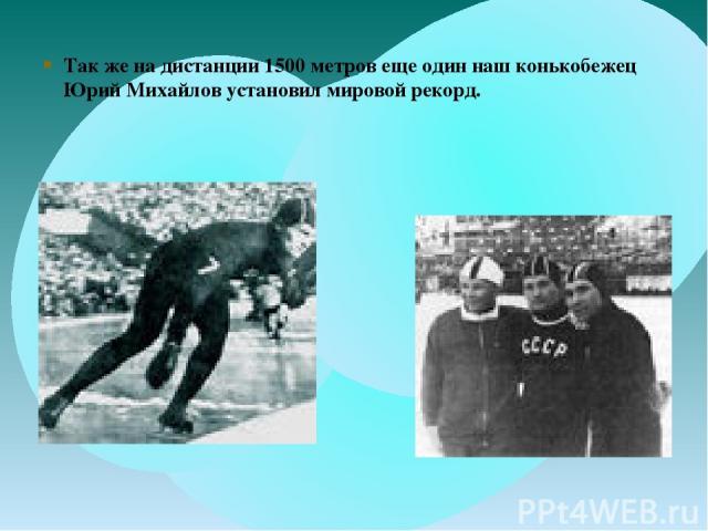 Так же на дистанции 1500 метров еще один наш конькобежец Юрий Михайлов установил мировой рекорд.