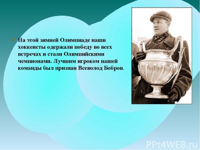 На этой зимней Олимпиаде наши хоккеисты одержали победу во всех встречах и стали Олимпийскими чемпионами. Лучшим игроком нашей команды был признан Всеволод Бобров.