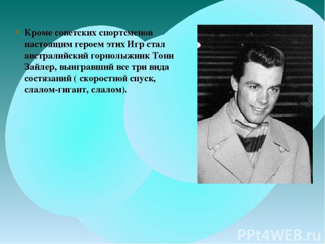 Кроме советских спортсменов настоящим героем этих Игр стал австралийский горнолыжник Тони Зайлер, выигравший все три вида состязаний ( скоростной спуск, слалом-гигант, слалом).