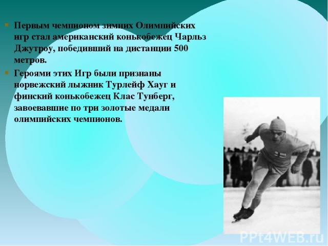 Первым чемпионом зимних Олимпийских игр стал американский конькобежец Чарльз Джутроу, победивший на дистанции 500 метров. Героями этих Игр были признаны норвежский лыжник Турлейф Хауг и финский конькобежец Клас Тунберг, завоевавшие по три золотые ме…