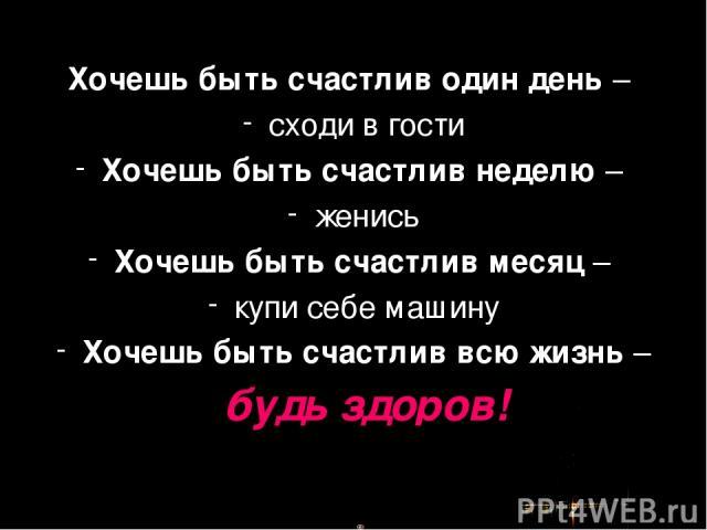 Хочешь быть счастлив один день – сходи в гости Хочешь быть счастлив неделю – женись Хочешь быть счастлив месяц – купи себе машину Хочешь быть счастлив всю жизнь – будь здоров!