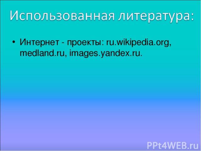Интернет - проекты: ru.wikipedia.org, medland.ru, images.yandex.ru.