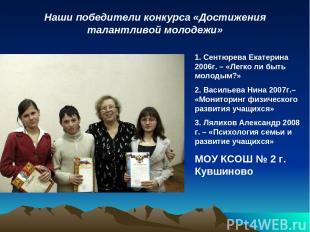 Наши победители конкурса «Достижения талантливой молодежи» 1. Сентюрева Екатерин
