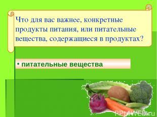 питательные вещества Что для вас важнее, конкретные продукты питания, или питате