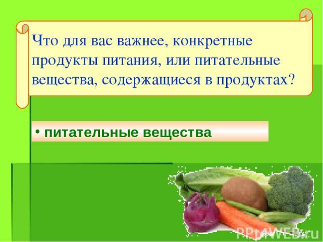 питательные вещества Что для вас важнее, конкретные продукты питания, или питательные вещества, содержащиеся в продуктах?