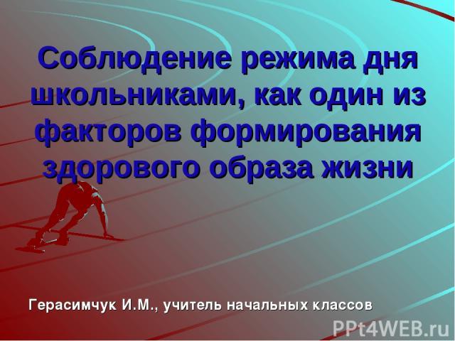 Соблюдение режима дня школьниками, как один из факторов формирования здорового образа жизни Герасимчук И.М., учитель начальных классов