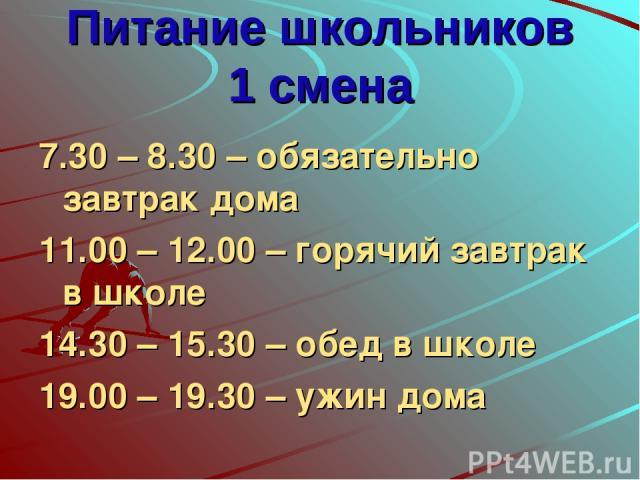 Питание школьников 1 смена 7.30 – 8.30 – обязательно завтрак дома 11.00 – 12.00 – горячий завтрак в школе 14.30 – 15.30 – обед в школе 19.00 – 19.30 – ужин дома