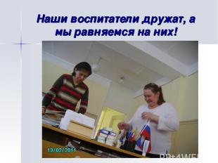 Наши воспитатели дружат, а мы равняемся на них!