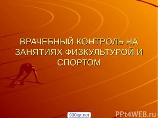 ВРАЧЕБНЫЙ КОНТРОЛЬ НА ЗАНЯТИЯХ ФИЗКУЛЬТУРОЙ И СПОРТОМ 900igr.net