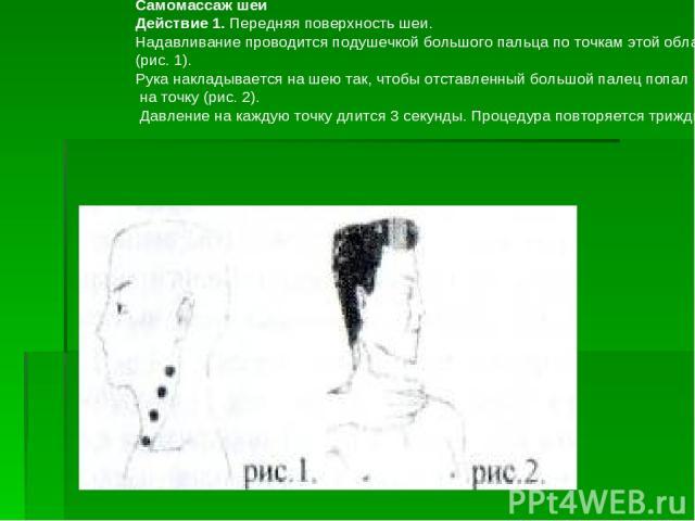 Самомассаж шеи Действие 1. Передняя поверхность шеи. Надавливание проводится подушечкой большого пальца по точкам этой области (рис.1). Рука накладывается на шею так, чтобы отставленный большой палец попал на точку (рис.2). Давление на каждую точк…