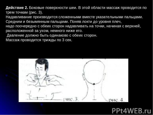 Действие 2. Боковые поверхности шеи. В этой области массаж проводится по трем точкам (рис.3). Надавливание производится сложенными вместе указательными пальцами. Средним и безымянным пальцами. Поняв локти до уровня плеч, надо поочередно с обеих сто…
