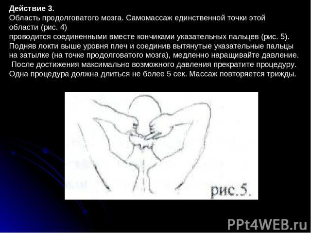 Действие 3. Область продолговатого мозга. Самомассаж единственной точки этой области (рис.4) проводится соединенными вместе кончиками указательных пальцев (рис.5). Подняв локти выше уровня плеч и соединив вытянутые указательные пальцы на затылке (…