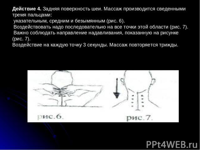 Действие 4. Задняя поверхность шеи. Массаж производится сведенными тремя пальцами: указательным, средним и безымянным (рис.6). Воздействовать надо последовательно на все точки этой области (рис.7). Важно соблюдать направление надавливания, показан…