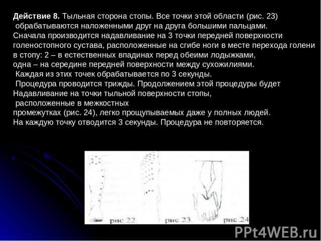 Действие 8. Тыльная сторона стопы. Все точки этой области (рис.23) обрабатываются наложенными друг на друга большими пальцами. Сначала производится надавливание на 3 точки передней поверхности голеностопного сустава, расположенные на сгибе ноги в м…