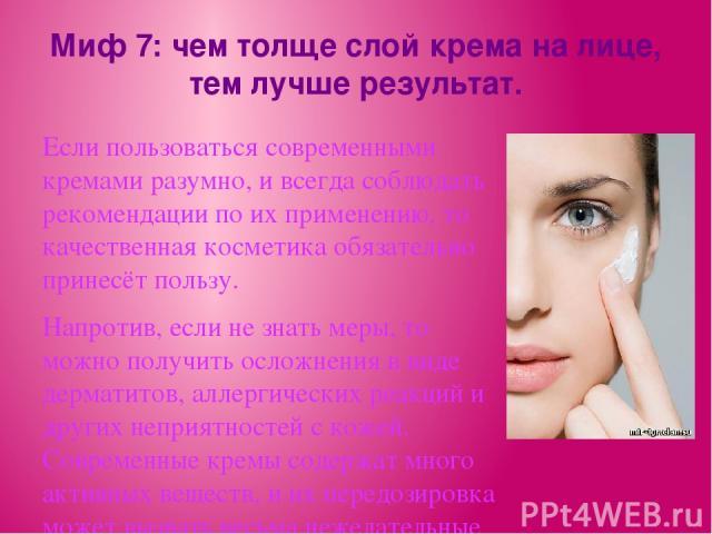 Миф 7: чем толще слой крема на лице, тем лучше результат. Если пользоваться современными кремами разумно, и всегда соблюдать рекомендации по их применению, то качественная косметика обязательно принесёт пользу. Напротив, если не знать меры, то можно…
