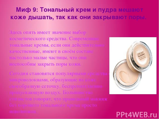 Миф 9: Тональный крем и пудра мешают коже дышать, так как они закрывают поры. Здесь опять имеет значение выбор косметического средства. Современные тональные кремы, если они действительно качественные, имеют в своём составе настолько малые частицы, …