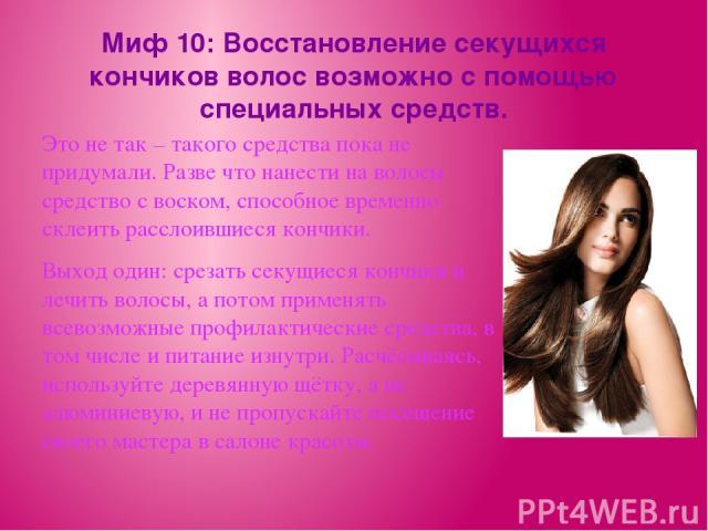 Миф 10: Восстановление секущихся кончиков волос возможно с помощью специальных средств. Это не так – такого средства пока не придумали. Разве что нанести на волосы средство с воском, способное временно склеить расслоившиеся кончики. Выход один: срез…