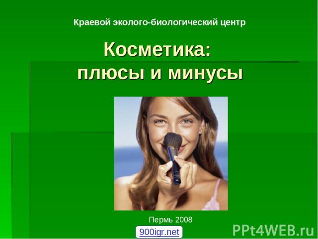 Косметика: плюсы и минусы Краевой эколого-биологический центр Пермь 2008 900igr.net