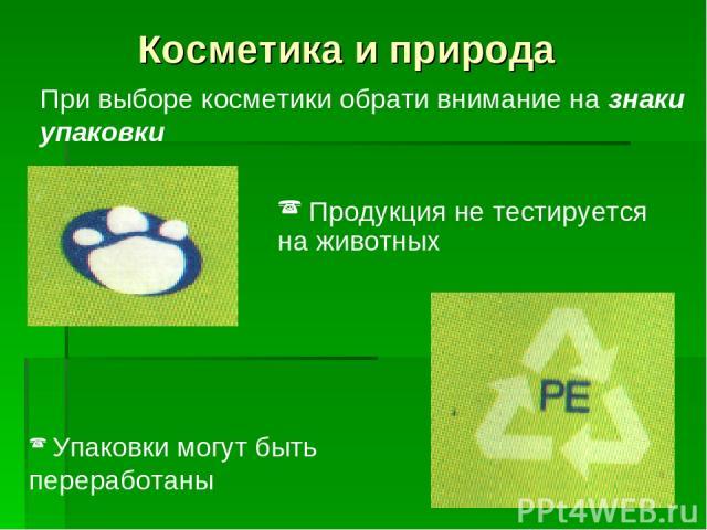 Косметика и природа При выборе косметики обрати внимание на знаки упаковки Продукция не тестируется на животных Упаковки могут быть переработаны
