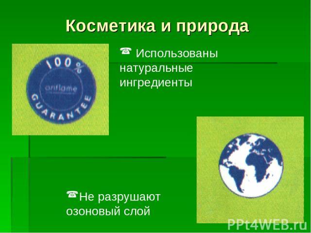 Косметика и природа Использованы натуральные ингредиенты Не разрушают озоновый слой