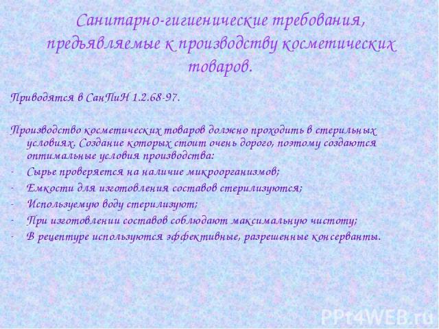 Приводятся в СанПиН 1.2.68-97. Производство косметических товаров должно проходить в стерильных условиях. Создание которых стоит очень дорого, поэтому создаются оптимальные условия производства: Сырье проверяется на наличие микроорганизмов; Емкости …
