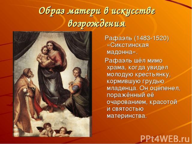 Образ матери в искусстве возрождения Рафаэль (1483-1520) «Сикстинская мадонна». Рафаэль шёл мимо храма, когда увидел молодую крестьянку, кормившую грудью младенца. Он оцепенел, поражённый её очарованием, красотой и святостью материнства.