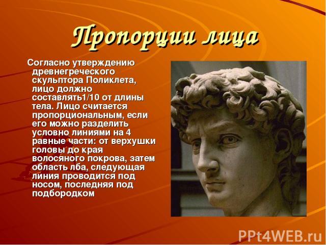 Пропорции лица Согласно утверждению древнегреческого скульптора Поликлета, лицо должно составлять1/10 от длины тела. Лицо считается пропорциональным, если его можно разделить условно линиями на 4 равные части: от верхушки головы до края волосяного п…