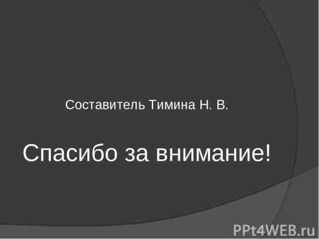 Составитель Тимина Н. В. Спасибо за внимание!