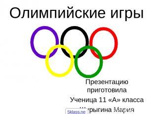 Олимпийские игры Презентацию приготовила Ученица 11 «А» класса Шурыгина Мария 5k