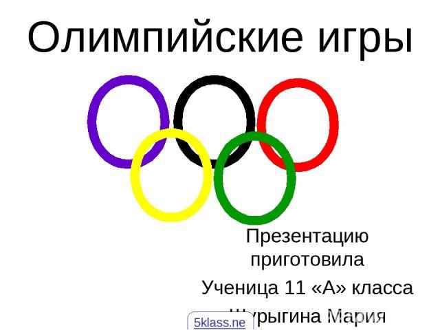 Олимпийские игры Презентацию приготовила Ученица 11 «А» класса Шурыгина Мария 5klass.net